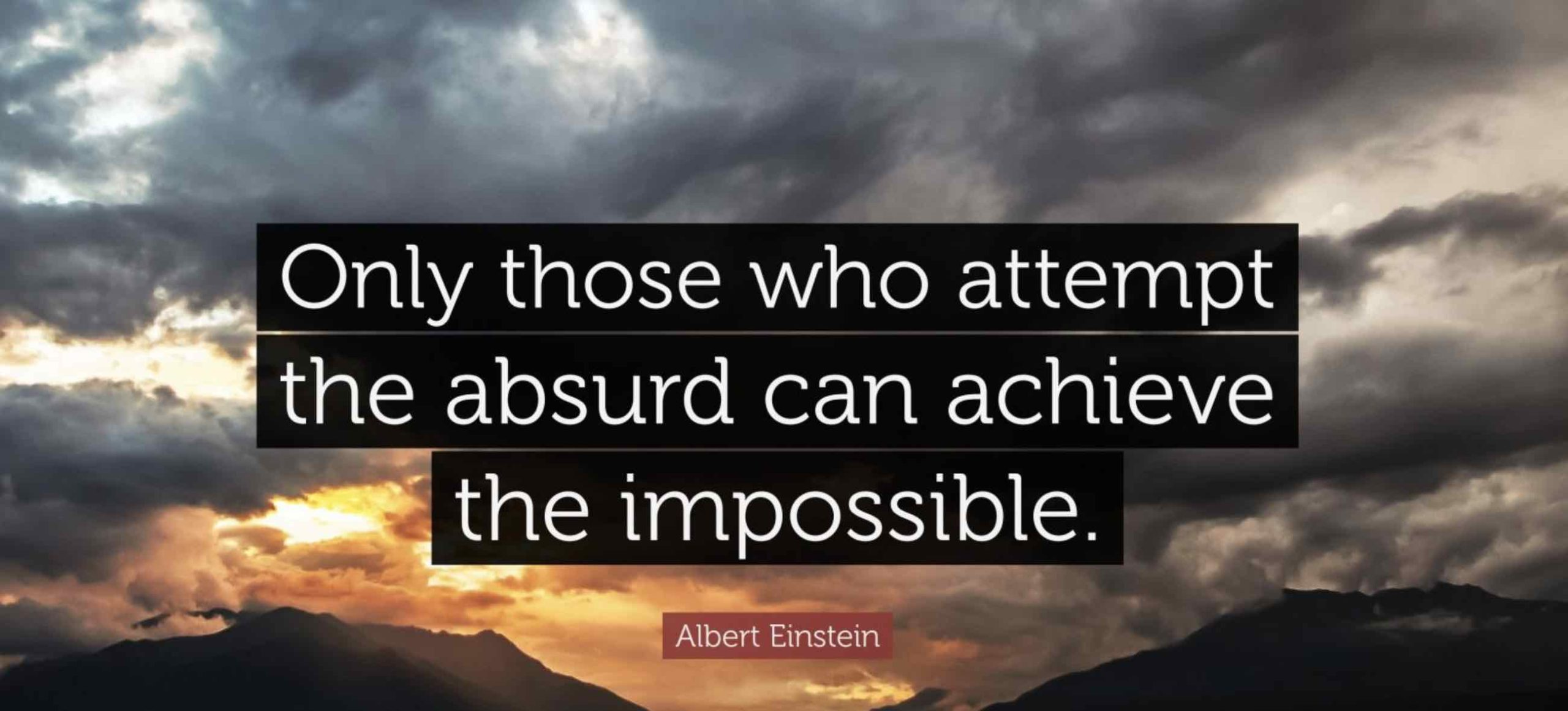 Only those who attempt the absurd can achieve the impossible