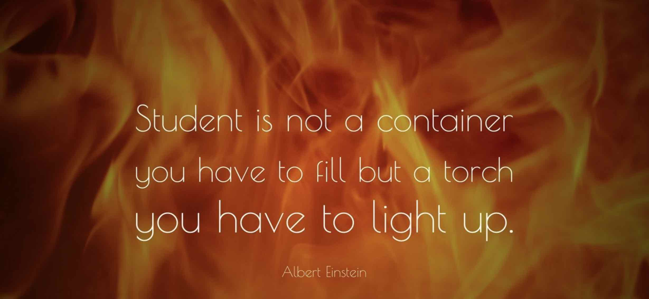 "Quote from Einstein- "" A students mind is not a container to fill, but a mind that needs to be ignited"""